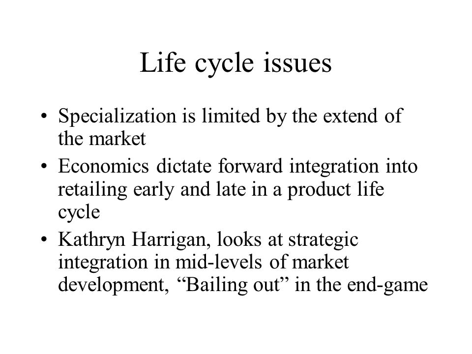 Life cycle issues Specialization is limited by the extend of the market Economics dictate forward integration into retailing early and late in a product life cycle Kathryn Harrigan, looks at strategic integration in mid-levels of market development, Bailing out in the end-game