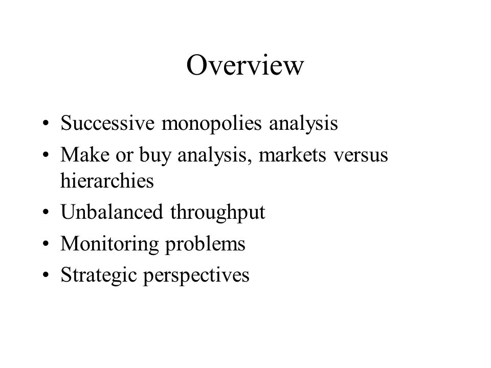 Overview Successive monopolies analysis Make or buy analysis, markets versus hierarchies Unbalanced throughput Monitoring problems Strategic perspectives