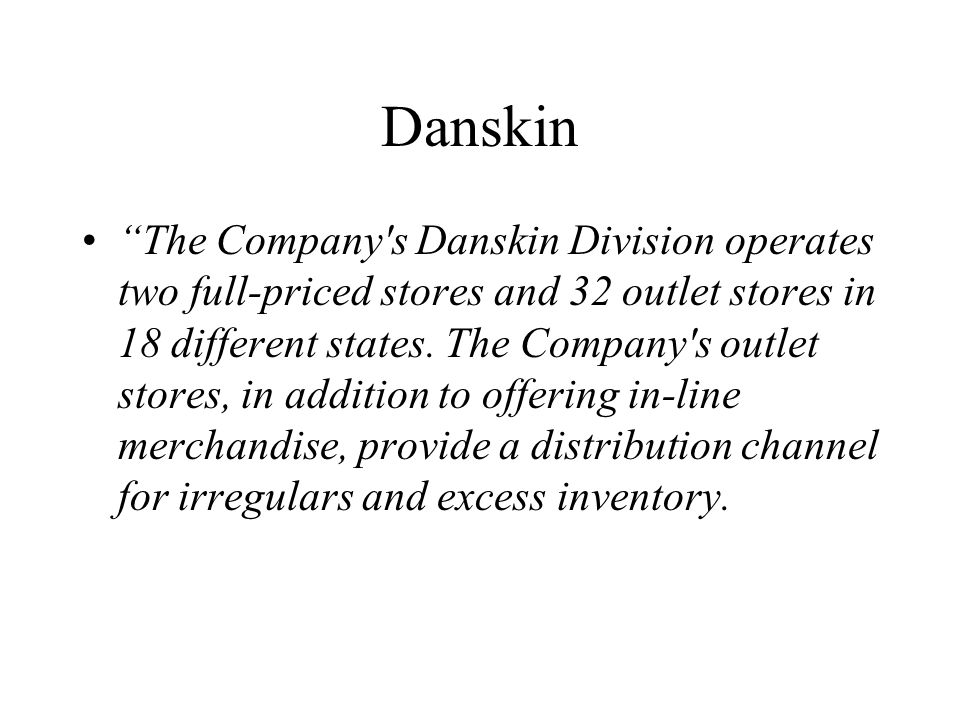 Danskin The Company s Danskin Division operates two full-priced stores and 32 outlet stores in 18 different states.
