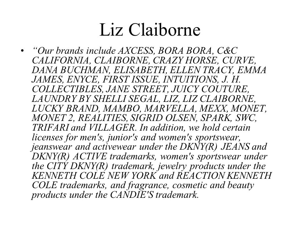 Liz Claiborne Our brands include AXCESS, BORA BORA, C&C CALIFORNIA, CLAIBORNE, CRAZY HORSE, CURVE, DANA BUCHMAN, ELISABETH, ELLEN TRACY, EMMA JAMES, ENYCE, FIRST ISSUE, INTUITIONS, J.