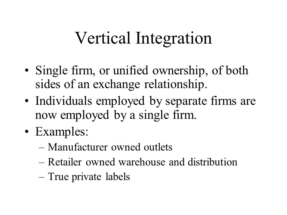 Vertical Integration Single firm, or unified ownership, of both sides of an exchange relationship.