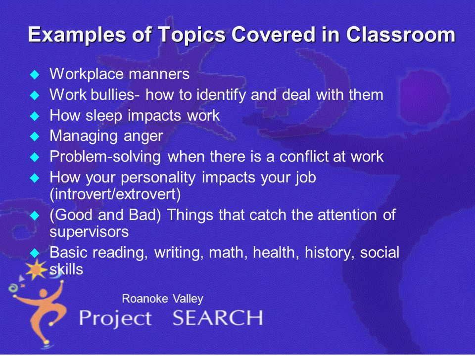 Examples of Topics Covered in Classroom u u Workplace manners u u Work bullies- how to identify and deal with them u u How sleep impacts work u u Managing anger u u Problem-solving when there is a conflict at work u u How your personality impacts your job (introvert/extrovert) u u (Good and Bad) Things that catch the attention of supervisors u u Basic reading, writing, math, health, history, social skills Roanoke Valley