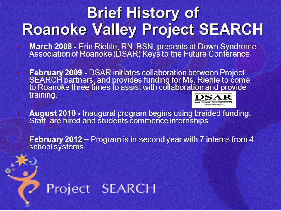 Brief History of Roanoke Valley Project SEARCH -March 2008 - Erin Riehle, RN, BSN, presents at Down Syndrome Association of Roanoke (DSAR) Keys to the Future Conference -February 2009 - DSAR initiates collaboration between Project SEARCH partners, and provides funding for Ms.