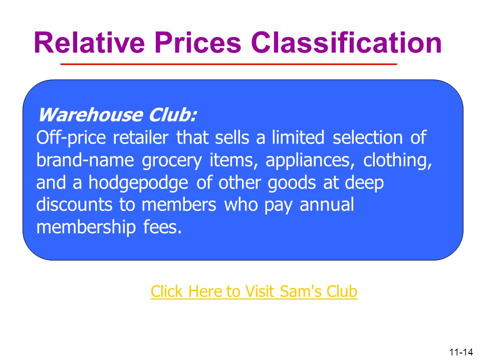 11-14 Relative Prices Classification Warehouse Club: Off-price retailer that sells a limited selection of brand-name grocery items, appliances, clothi