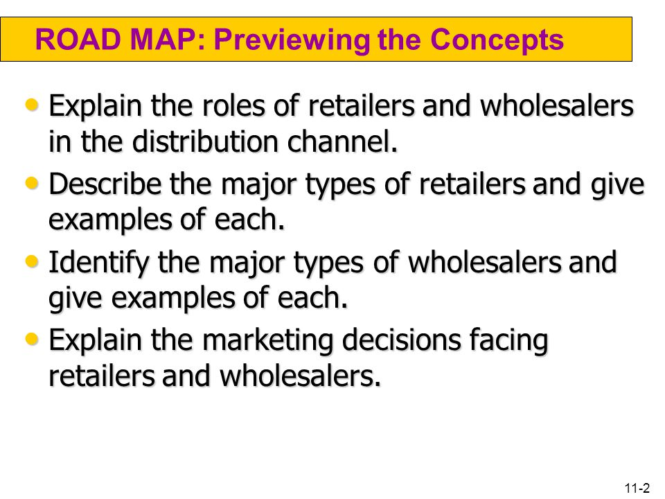 11-2 ROAD MAP: Previewing the Concepts Explain the roles of retailers and wholesalers in the distribution channel. Explain the roles of retailers and