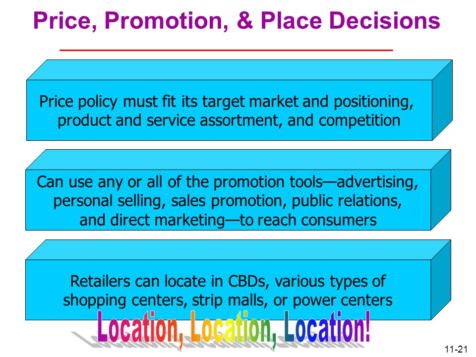 11-21 Price, Promotion, & Place Decisions Price policy must fit its target market and positioning, product and service assortment, and competition Can