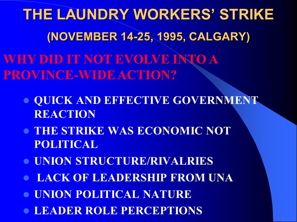 THE LAUNDRY WORKERS' STRIKE (NOVEMBER 14-25, 1995, CALGARY) QUICK AND EFFECTIVE GOVERNMENT REACTION THE STRIKE WAS ECONOMIC NOT POLITICAL UNION STRUCTURE/RIVALRIES LACK OF LEADERSHIP FROM UNA UNION POLITICAL NATURE LEADER ROLE PERCEPTIONS WHY DID IT NOT EVOLVE INTO A PROVINCE-WIDE ACTION