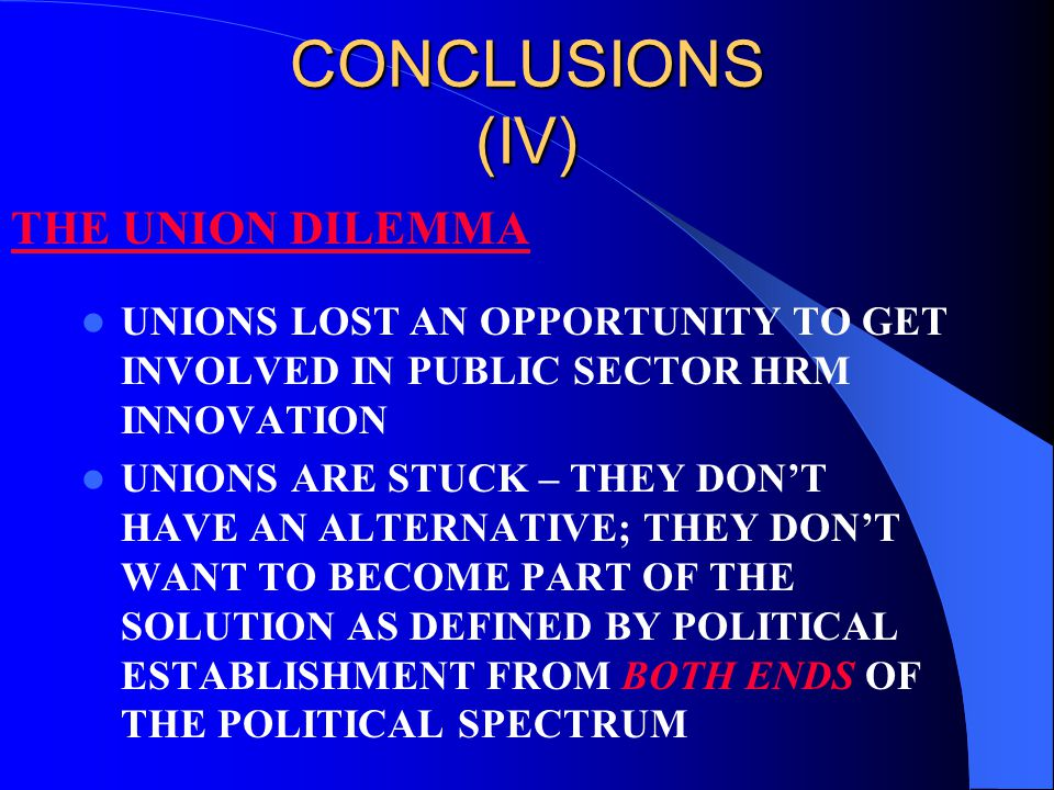 CONCLUSIONS (IV) UNIONS LOST AN OPPORTUNITY TO GET INVOLVED IN PUBLIC SECTOR HRM INNOVATION UNIONS ARE STUCK – THEY DON'T HAVE AN ALTERNATIVE; THEY DO