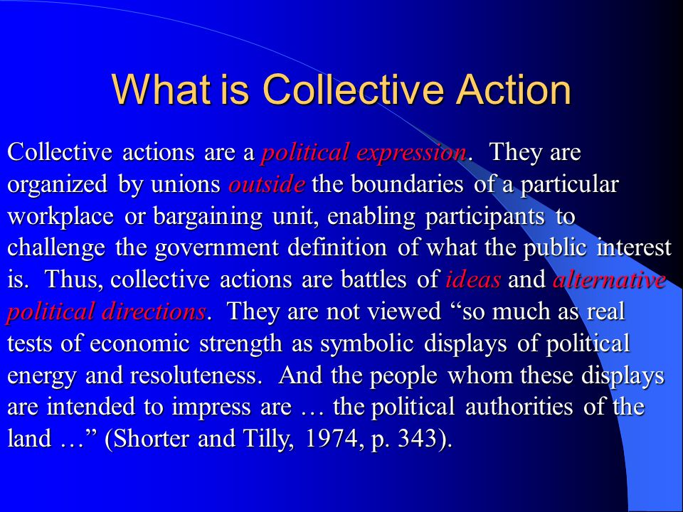 What is Collective Action Collective actions are a political expression. They are organized by unions outside the boundaries of a particular workplace