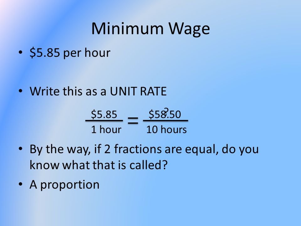 Minimum Wage $5.85 per hour Write this as a UNIT RATE By the way, if 2 fractions are equal, do you know what that is called? A proportion $5.85 1 hour