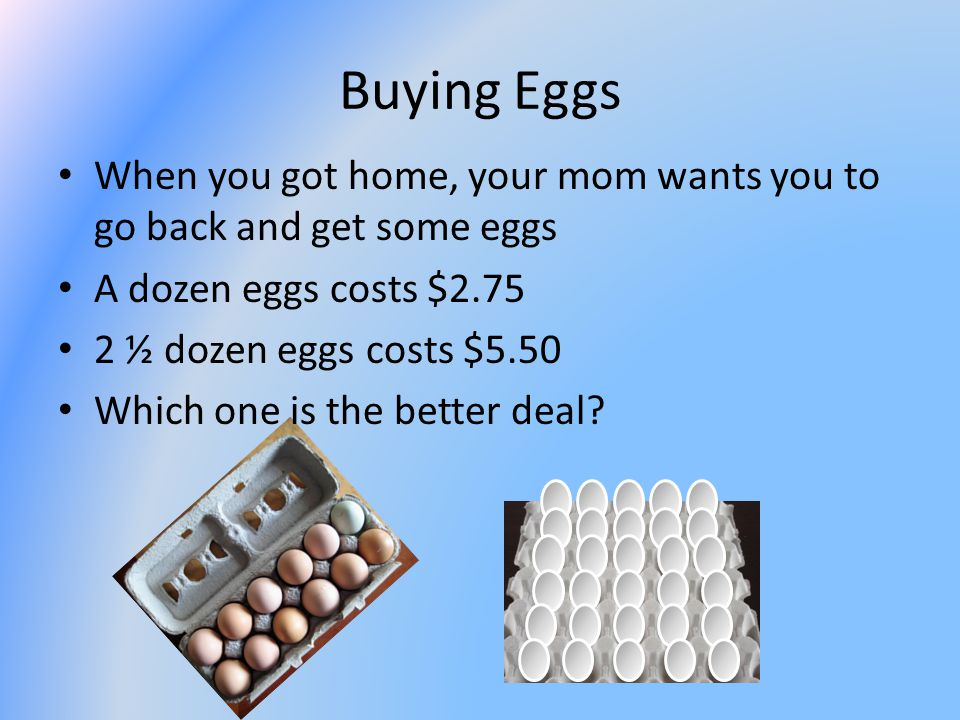 Buying Eggs When you got home, your mom wants you to go back and get some eggs A dozen eggs costs $2.75 2 ½ dozen eggs costs $5.50 Which one is the better deal