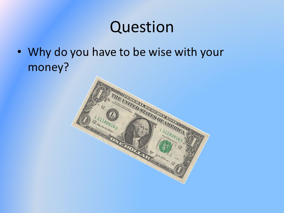 Question Why do you have to be wise with your money?