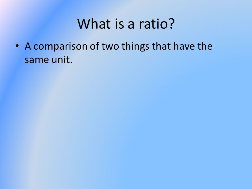 What is a ratio? A comparison of two things that have the same unit.