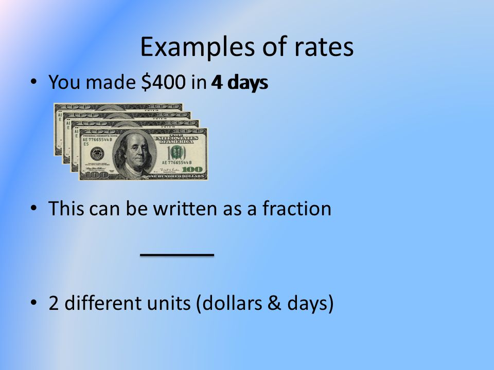 Examples of rates You made $400 in 4 days This can be written as a fraction 2 different units (dollars & days) $4004 days