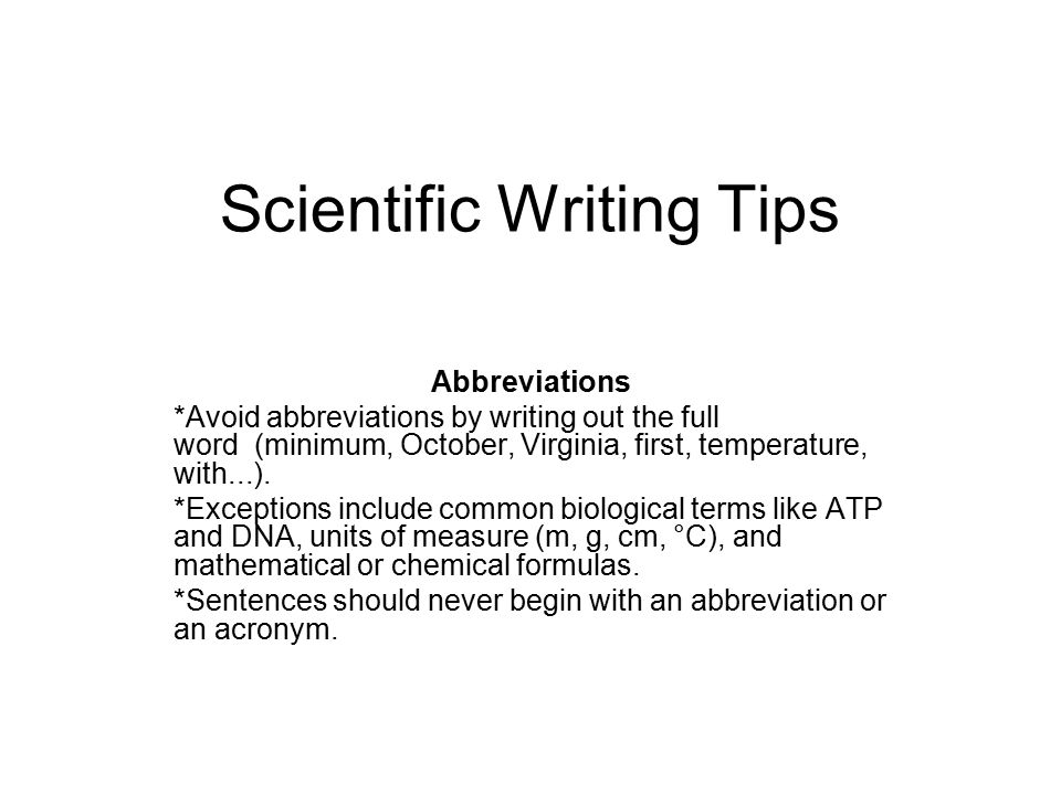 Scientific Writing Tips Abbreviations *Avoid abbreviations by writing out the full word (minimum, October, Virginia, first, temperature, with...). *Ex