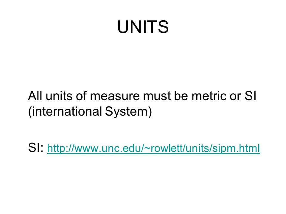 UNITS All units of measure must be metric or SI (international System) SI: http://www.unc.edu/~rowlett/units/sipm.html http://www.unc.edu/~rowlett/uni