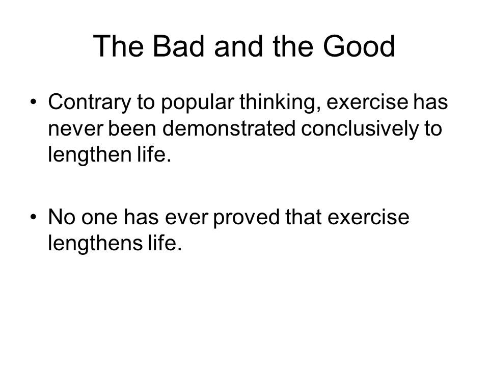 The Bad and the Good Contrary to popular thinking, exercise has never been demonstrated conclusively to lengthen life. No one has ever proved that exe