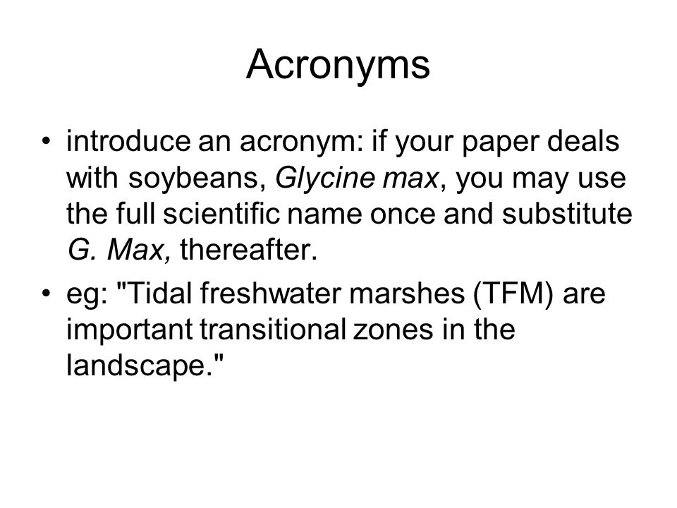 Acronyms introduce an acronym: if your paper deals with soybeans, Glycine max, you may use the full scientific name once and substitute G.