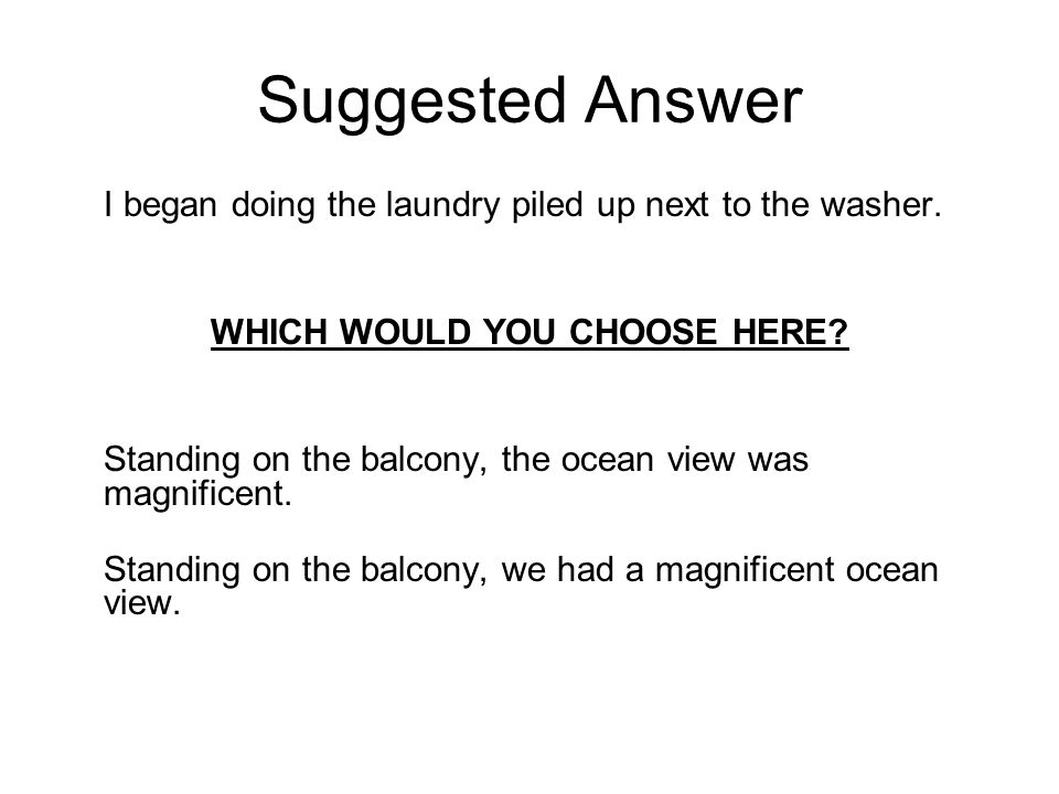 Suggested Answer I began doing the laundry piled up next to the washer. WHICH WOULD YOU CHOOSE HERE? Standing on the balcony, the ocean view was magni