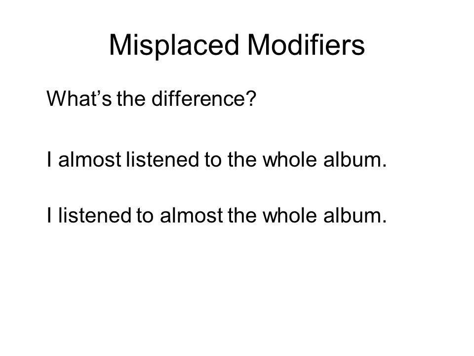 Misplaced Modifiers What's the difference. I almost listened to the whole album.