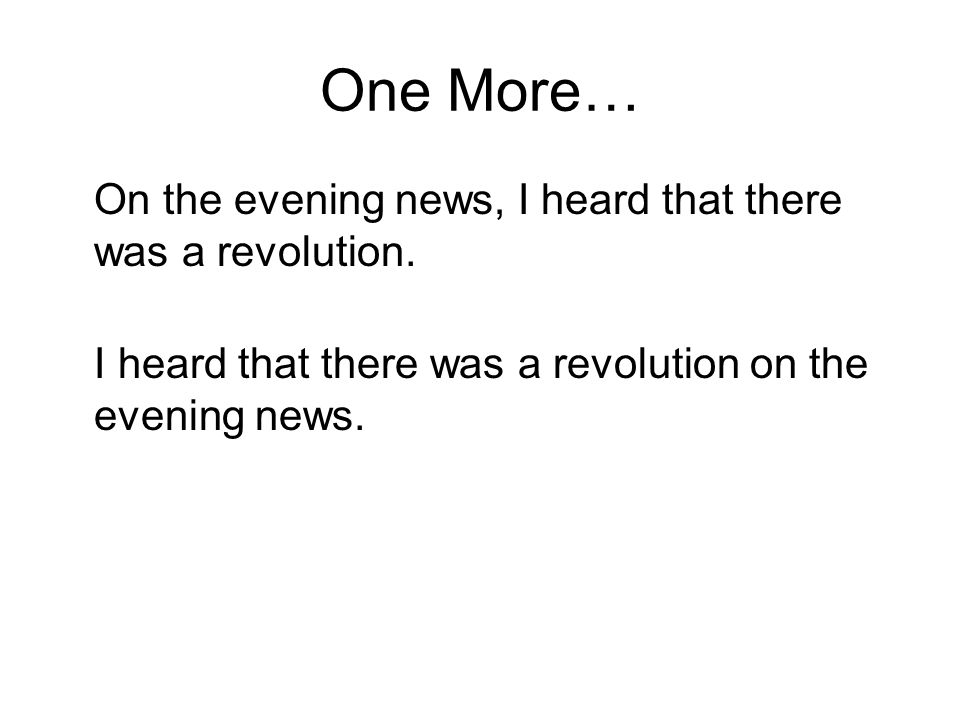 One More… On the evening news, I heard that there was a revolution. I heard that there was a revolution on the evening news.