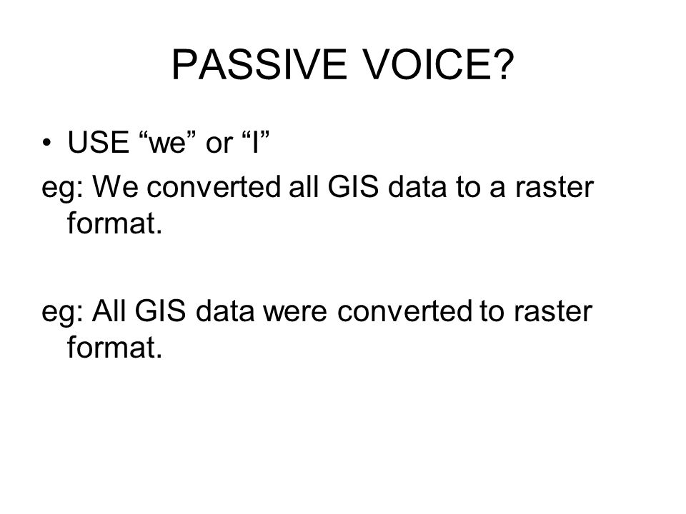 PASSIVE VOICE. USE we or I eg: We converted all GIS data to a raster format.
