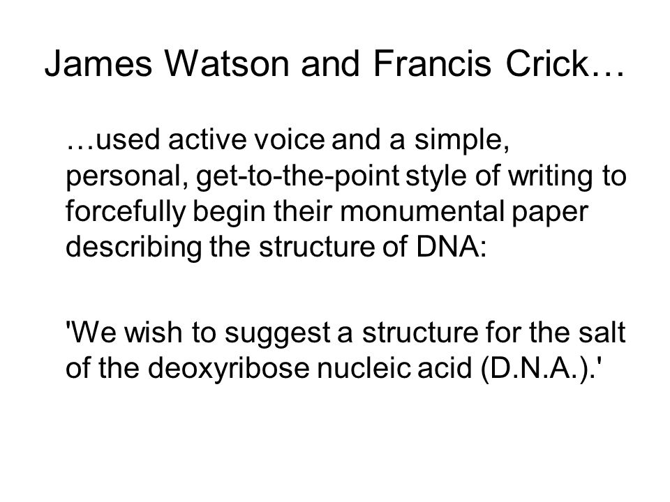 James Watson and Francis Crick… …used active voice and a simple, personal, get-to-the-point style of writing to forcefully begin their monumental pape