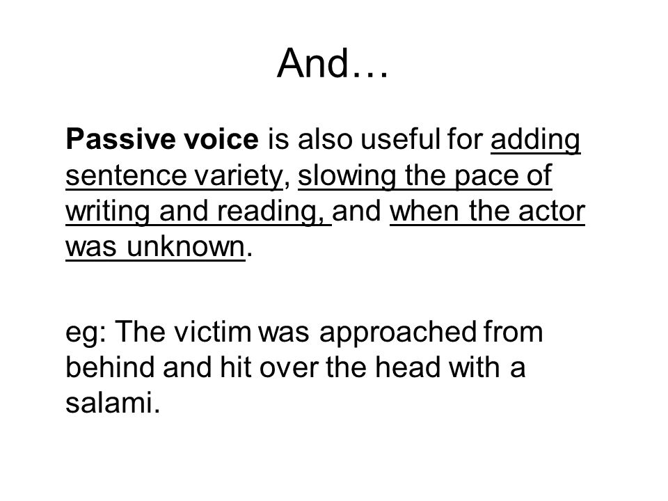 And… Passive voice is also useful for adding sentence variety, slowing the pace of writing and reading, and when the actor was unknown.