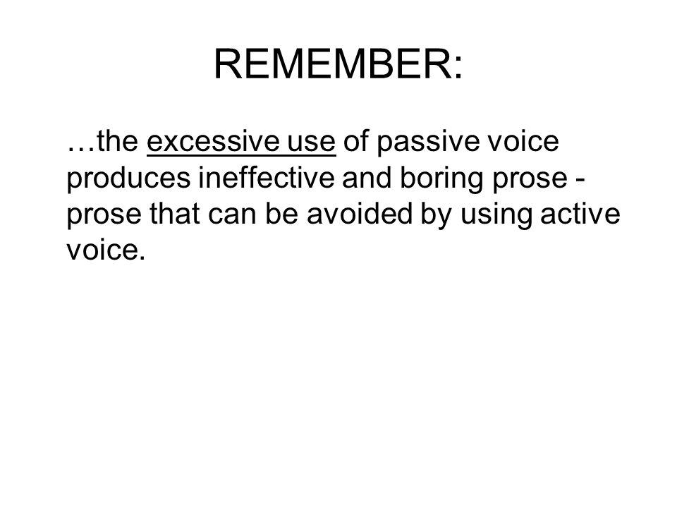 REMEMBER: …the excessive use of passive voice produces ineffective and boring prose - prose that can be avoided by using active voice.