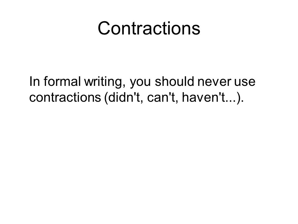Contractions In formal writing, you should never use contractions (didn't, can't, haven't...).