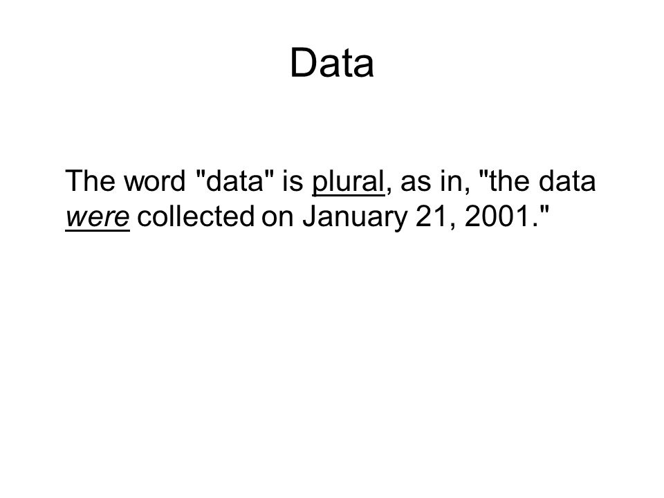 Data The word data is plural, as in, the data were collected on January 21, 2001.