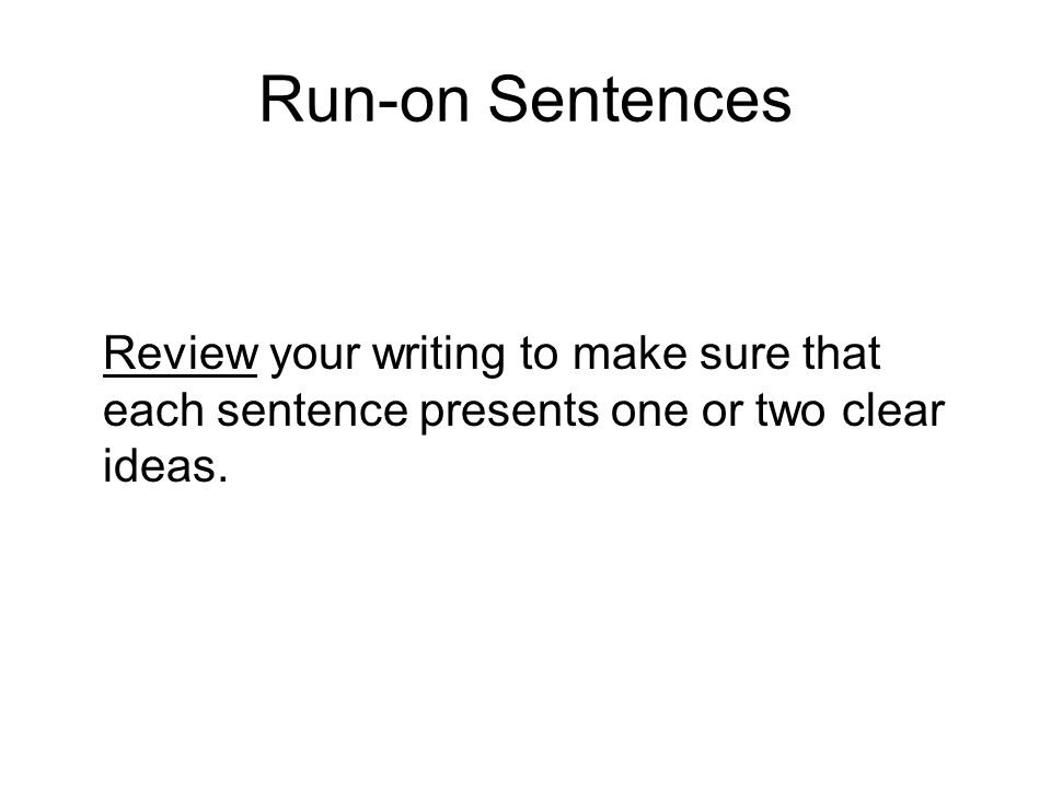 Run-on Sentences Review your writing to make sure that each sentence presents one or two clear ideas.