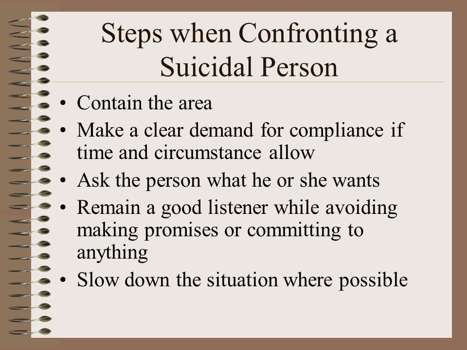 Steps when Confronting a Suicidal Person Contain the area Make a clear demand for compliance if time and circumstance allow Ask the person what he or