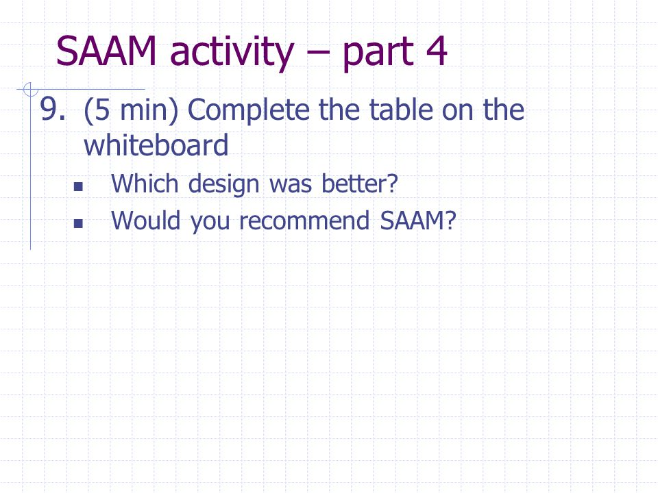 SAAM activity – part 4 9. (5 min) Complete the table on the whiteboard Which design was better? Would you recommend SAAM?