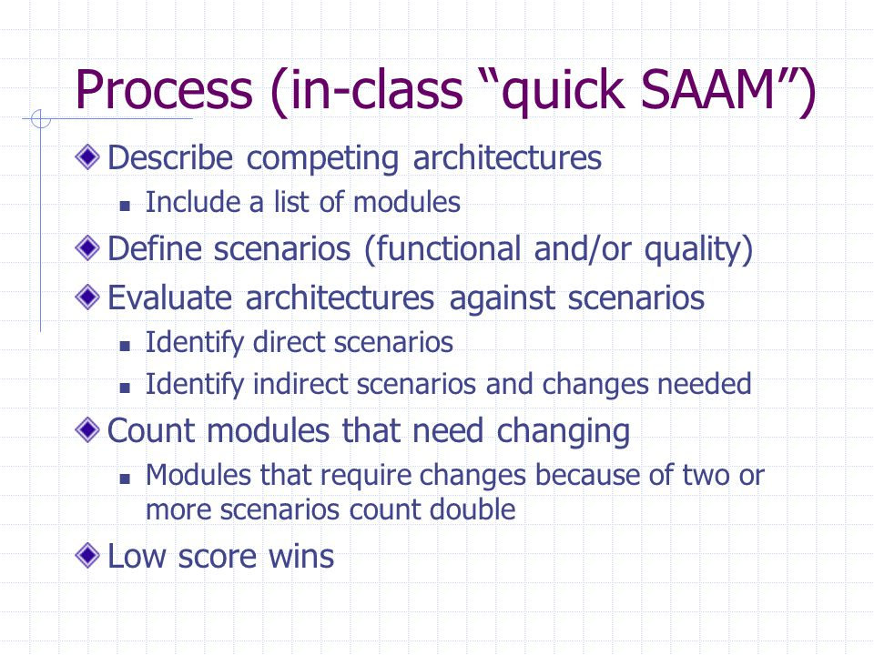 Process (in-class quick SAAM ) Describe competing architectures Include a list of modules Define scenarios (functional and/or quality) Evaluate architectures against scenarios Identify direct scenarios Identify indirect scenarios and changes needed Count modules that need changing Modules that require changes because of two or more scenarios count double Low score wins