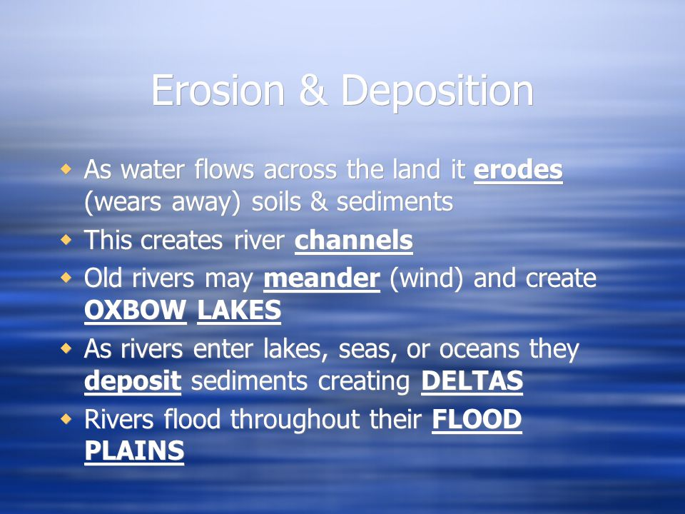 Erosion & Deposition  As water flows across the land it erodes (wears away) soils & sediments  This creates river channels  Old rivers may meander (wind) and create OXBOW LAKES  As rivers enter lakes, seas, or oceans they deposit sediments creating DELTAS  Rivers flood throughout their FLOOD PLAINS  As water flows across the land it erodes (wears away) soils & sediments  This creates river channels  Old rivers may meander (wind) and create OXBOW LAKES  As rivers enter lakes, seas, or oceans they deposit sediments creating DELTAS  Rivers flood throughout their FLOOD PLAINS