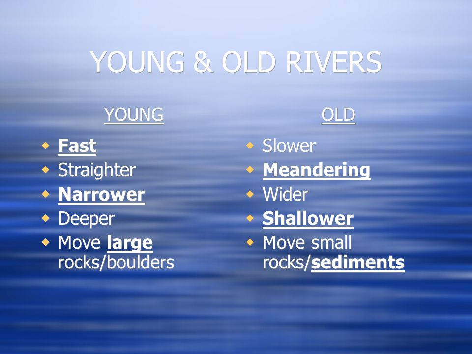 YOUNG & OLD RIVERS YOUNG  Fast  Straighter  Narrower  Deeper  Move large rocks/boulders YOUNG  Fast  Straighter  Narrower  Deeper  Move large rocks/boulders OLD  Slower  Meandering  Wider  Shallower  Move small rocks/sediments