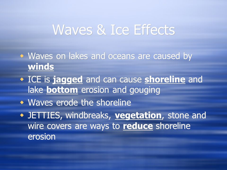 Waves & Ice Effects  Waves on lakes and oceans are caused by winds  ICE is jagged and can cause shoreline and lake bottom erosion and gouging  Waves erode the shoreline  JETTIES, windbreaks, vegetation, stone and wire covers are ways to reduce shoreline erosion  Waves on lakes and oceans are caused by winds  ICE is jagged and can cause shoreline and lake bottom erosion and gouging  Waves erode the shoreline  JETTIES, windbreaks, vegetation, stone and wire covers are ways to reduce shoreline erosion
