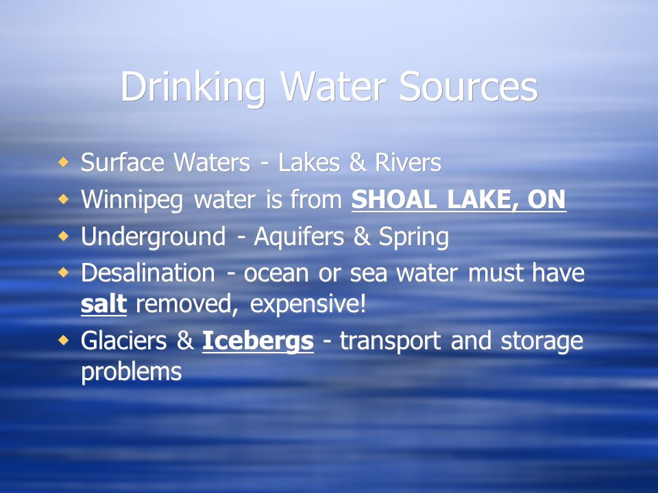 Drinking Water Sources  Surface Waters - Lakes & Rivers  Winnipeg water is from SHOAL LAKE, ON  Underground - Aquifers & Spring  Desalination - ocean or sea water must have salt removed, expensive.