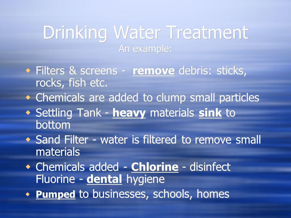 Drinking Water Treatment An example:  Filters & screens - remove debris: sticks, rocks, fish etc.
