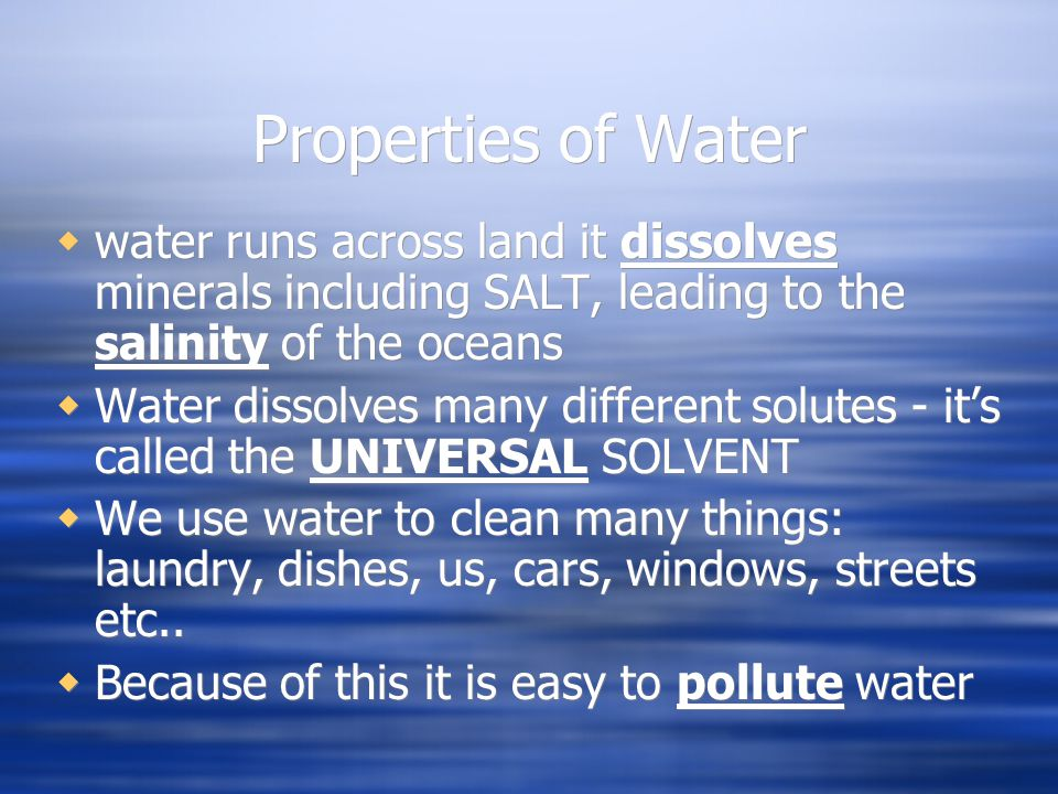 Properties of Water  water runs across land it dissolves minerals including SALT, leading to the salinity of the oceans  Water dissolves many different solutes - it's called the UNIVERSAL SOLVENT  We use water to clean many things: laundry, dishes, us, cars, windows, streets etc..