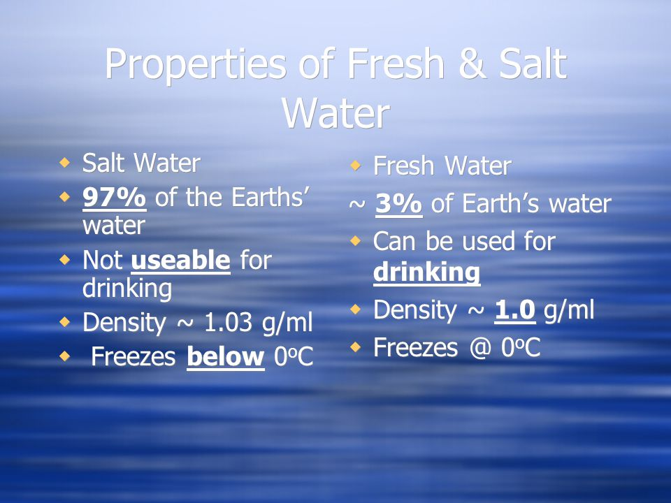 Properties of Fresh & Salt Water  Salt Water  97% of the Earths' water  Not useable for drinking  Density ~ 1.03 g/ml  Freezes below 0 o C  Salt Water  97% of the Earths' water  Not useable for drinking  Density ~ 1.03 g/ml  Freezes below 0 o C  Fresh Water ~ 3% of Earth's water  Can be used for drinking  Density ~ 1.0 g/ml  Freezes @ 0 o C