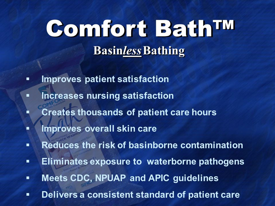  Improves patient satisfaction  Increases nursing satisfaction  Creates thousands of patient care hours  Improves overall skin care  Reduces the risk of basinborne contamination  Eliminates exposure to waterborne pathogens  Meets CDC, NPUAP and APIC guidelines  Delivers a consistent standard of patient care Comfort Bath™ Basinless Bathing