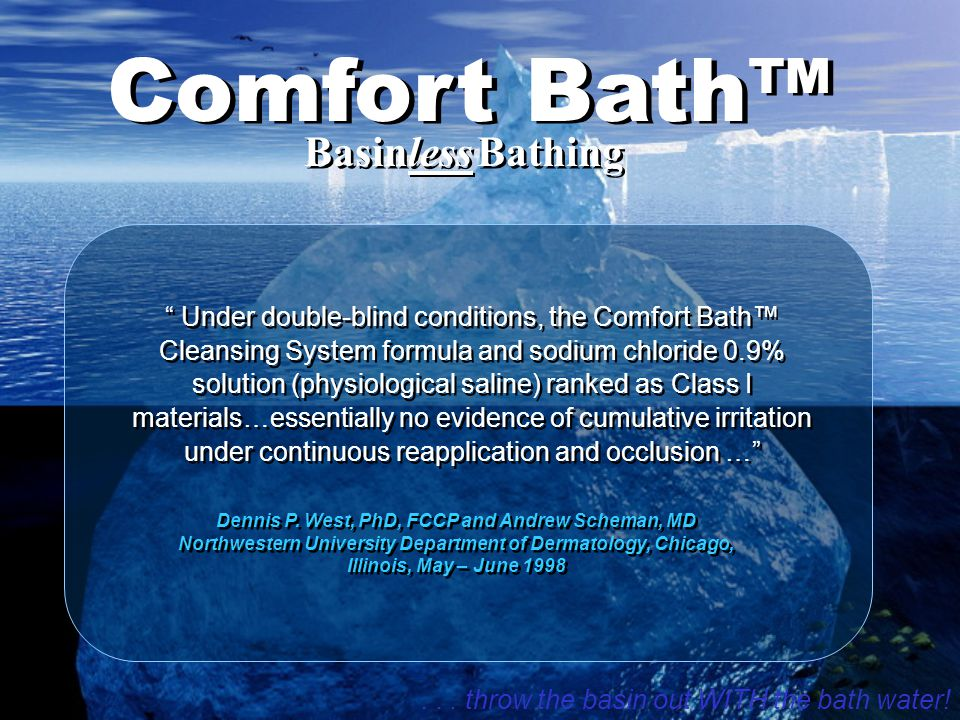 Comfort Bath™ Under double-blind conditions, the Comfort Bath™ Cleansing System formula and sodium chloride 0.9% solution (physiological saline) ranked as Class I materials…essentially no evidence of cumulative irritation under continuous reapplication and occlusion … Dennis P.