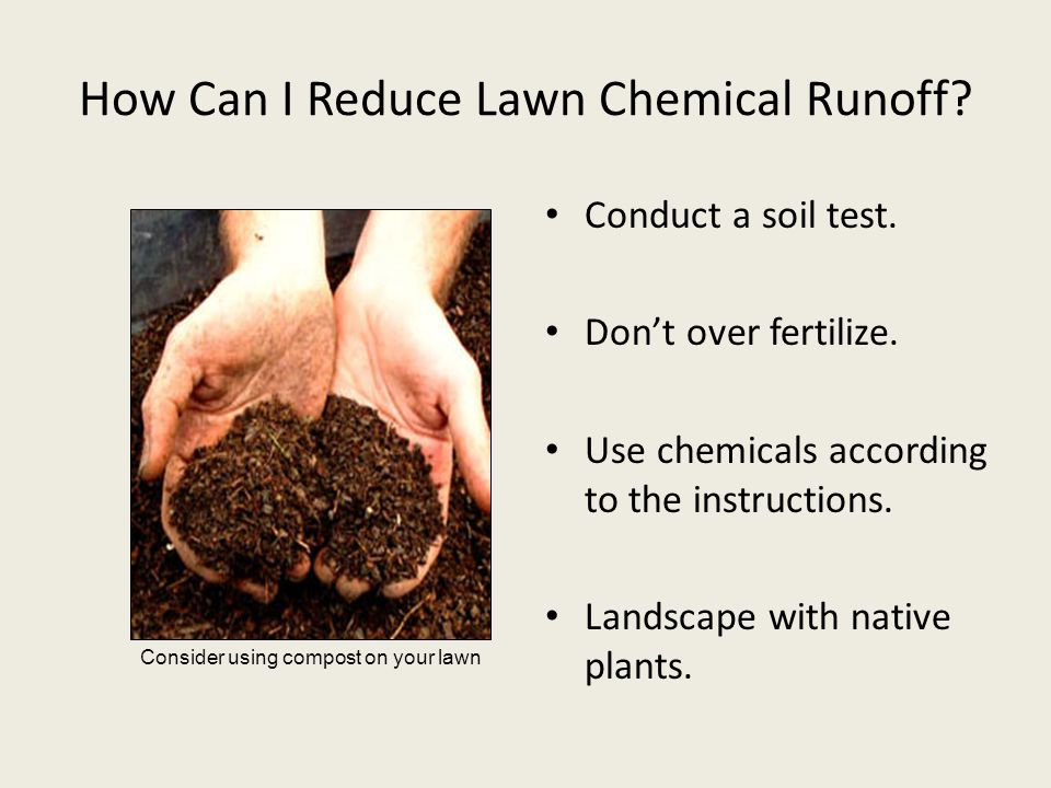 How Can I Reduce Lawn Chemical Runoff? Conduct a soil test. Don't over fertilize. Use chemicals according to the instructions. Landscape with native p