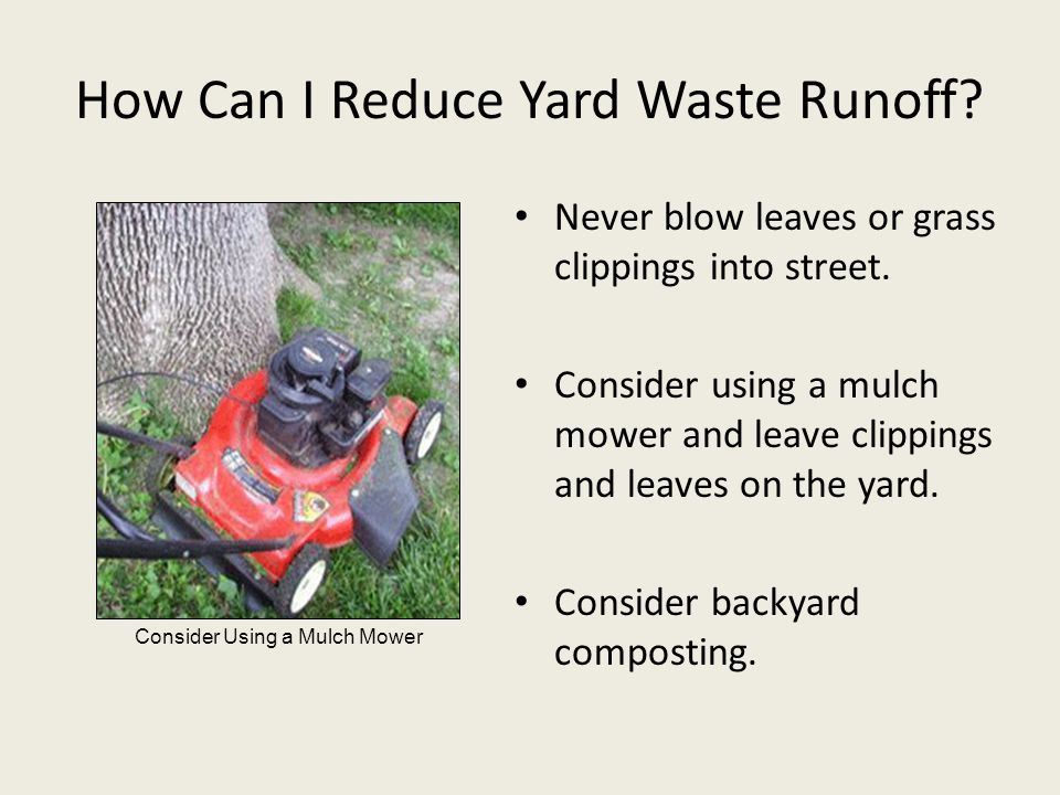 How Can I Reduce Yard Waste Runoff? Never blow leaves or grass clippings into street. Consider using a mulch mower and leave clippings and leaves on t
