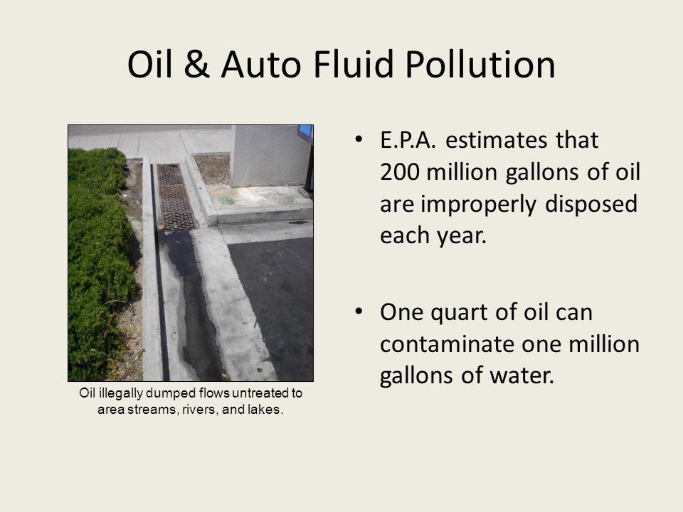 Oil & Auto Fluid Pollution E.P.A. estimates that 200 million gallons of oil are improperly disposed each year. One quart of oil can contaminate one mi