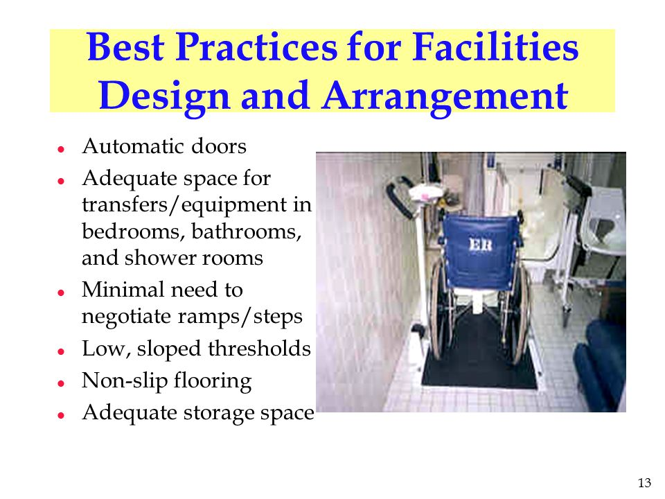 13 Best Practices for Facilities Design and Arrangement l Automatic doors l Adequate space for transfers/equipment in bedrooms, bathrooms, and shower