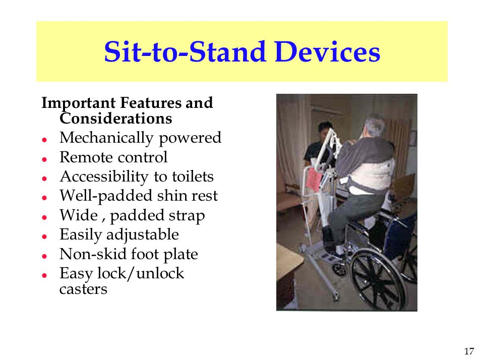 17 Sit-to-Stand Devices Important Features and Considerations l Mechanically powered l Remote control l Accessibility to toilets l Well-padded shin rest l Wide, padded strap l Easily adjustable l Non-skid foot plate l Easy lock/unlock casters
