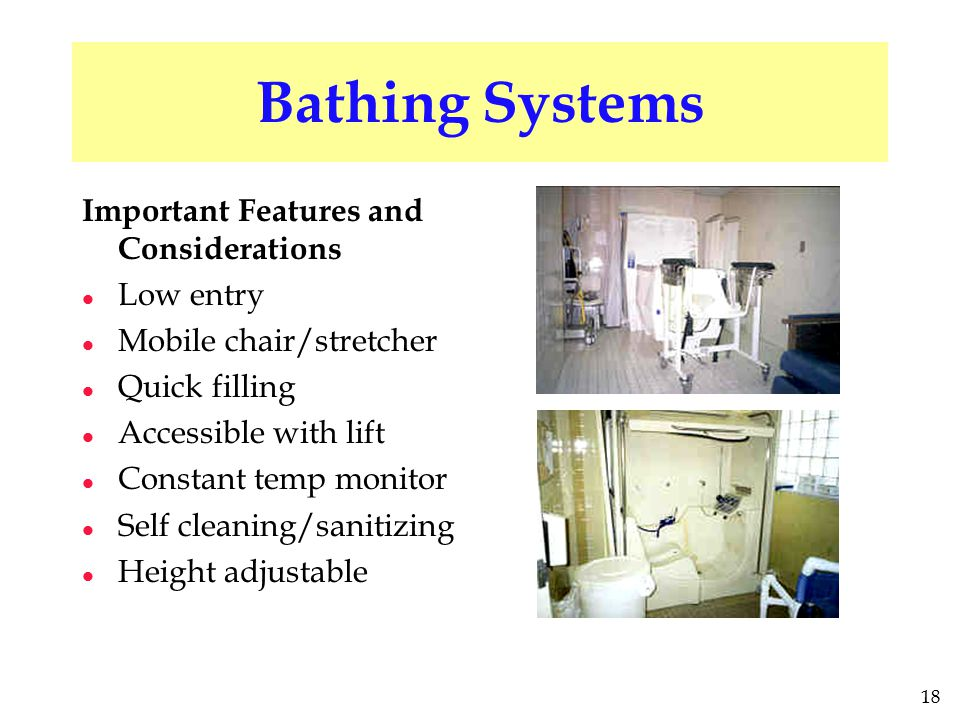 18 Bathing Systems Important Features and Considerations l Low entry l Mobile chair/stretcher l Quick filling l Accessible with lift l Constant temp m